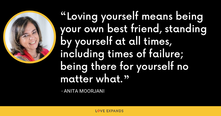Loving yourself means being your own best friend, standing by yourself at all times, including times of failure; being there for yourself no matter what. - Anita Moorjani