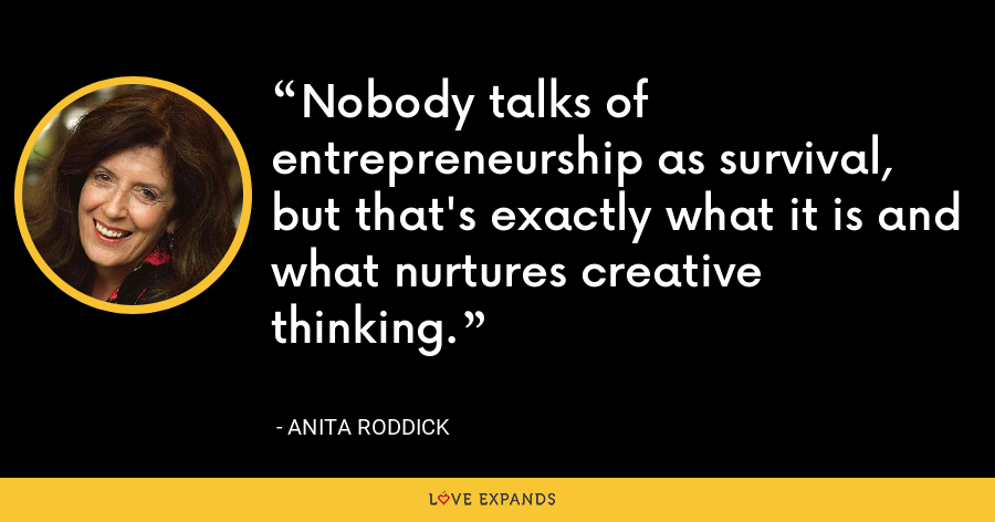 Nobody talks of entrepreneurship as survival, but that's exactly what it is and what nurtures creative thinking. - Anita Roddick
