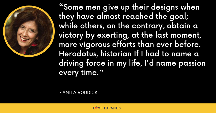 Some men give up their designs when they have almost reached the goal; while others, on the contrary, obtain a victory by exerting, at the last moment, more vigorous efforts than ever before. Herodotus, historian If I had to name a driving force in my life, I'd name passion every time. - Anita Roddick