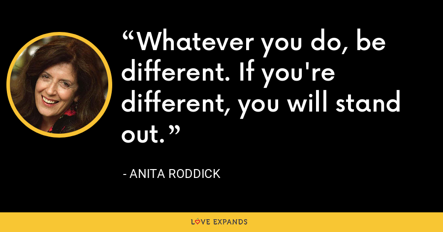 Whatever you do, be different. If you're different, you will stand out. - Anita Roddick