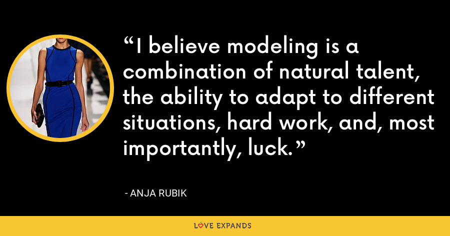 I believe modeling is a combination of natural talent, the ability to adapt to different situations, hard work, and, most importantly, luck. - Anja Rubik