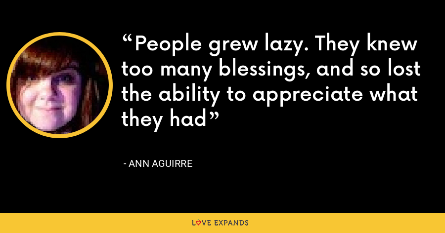 People grew lazy. They knew too many blessings, and so lost the ability to appreciate what they had - Ann Aguirre