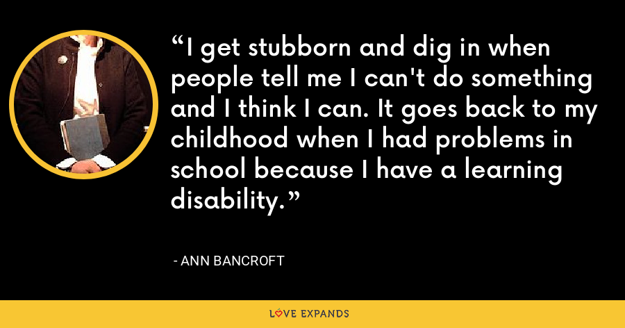 I get stubborn and dig in when people tell me I can't do something and I think I can. It goes back to my childhood when I had problems in school because I have a learning disability. - Ann Bancroft