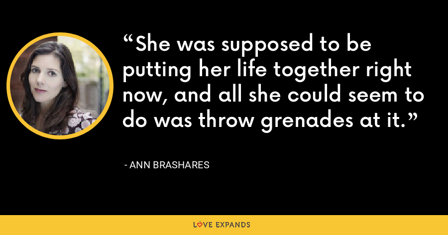 She was supposed to be putting her life together right now, and all she could seem to do was throw grenades at it. - Ann Brashares