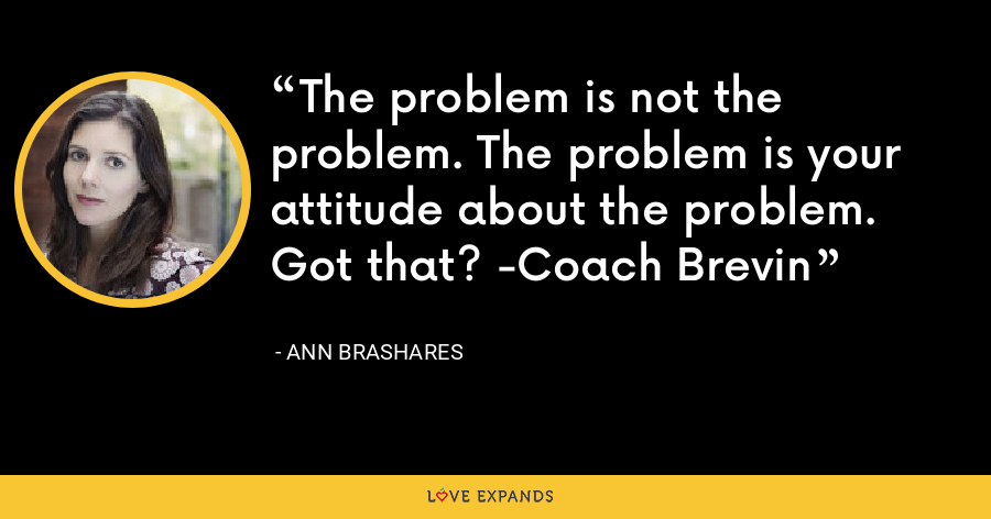 The problem is not the problem. The problem is your attitude about the problem. Got that? -Coach Brevin - Ann Brashares