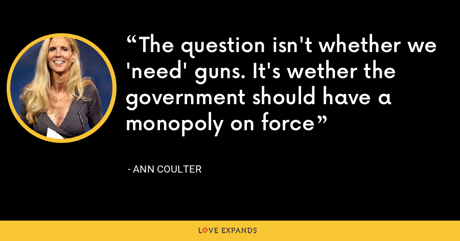 The question isn't whether we 'need' guns. It's wether the government should have a monopoly on force - Ann Coulter