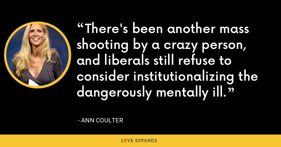 There's been another mass shooting by a crazy person, and liberals still refuse to consider institutionalizing the dangerously mentally ill. - Ann Coulter