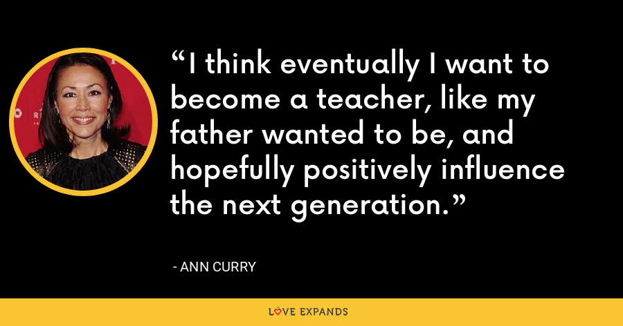 I think eventually I want to become a teacher, like my father wanted to be, and hopefully positively influence the next generation. - Ann Curry