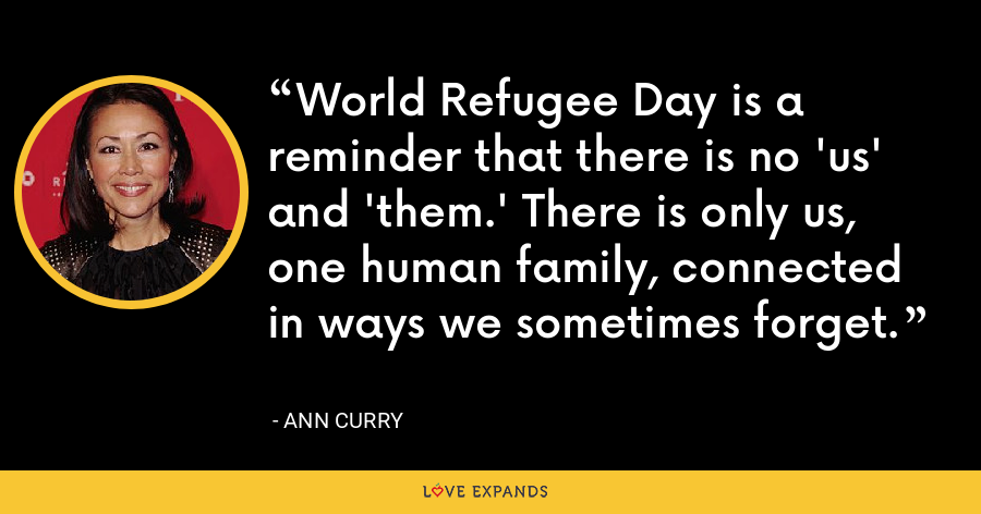 World Refugee Day is a reminder that there is no 'us' and 'them.' There is only us, one human family, connected in ways we sometimes forget. - Ann Curry