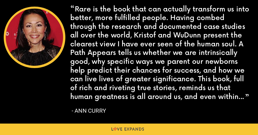 Rare is the book that can actually transform us into better, more fulfilled people. Having combed through the research and documented case studies all over the world, Kristof and WuDunn present the clearest view I have ever seen of the human soul. A Path Appears tells us whether we are intrinsically good, why specific ways we parent our newborns help predict their chances for success, and how we can live lives of greater significance. This book, full of rich and riveting true stories, reminds us that human greatness is all around us, and even within us, if we dare to look. - Ann Curry