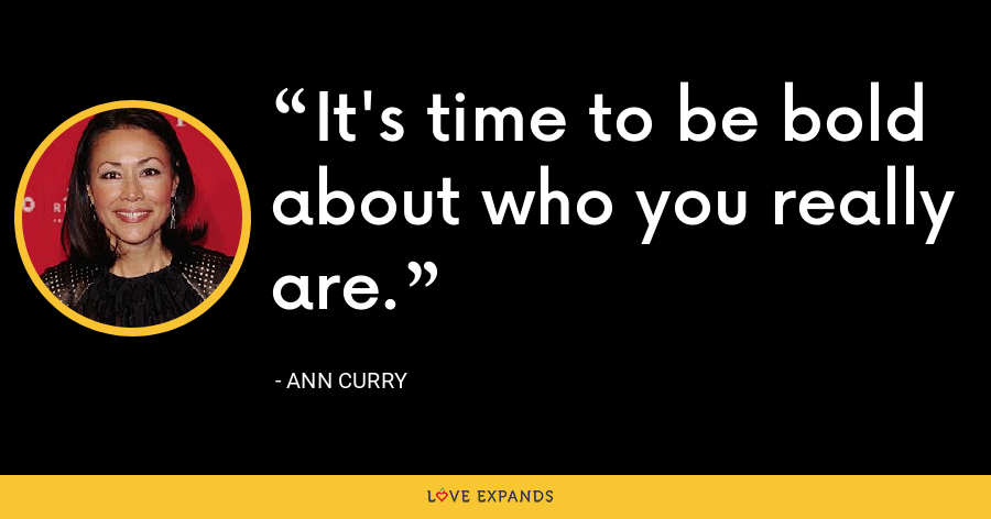 It's time to be bold about who you really are. - Ann Curry