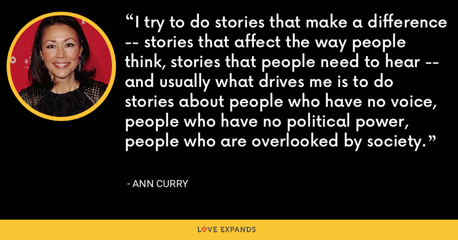 I try to do stories that make a difference -- stories that affect the way people think, stories that people need to hear -- and usually what drives me is to do stories about people who have no voice, people who have no political power, people who are overlooked by society. - Ann Curry
