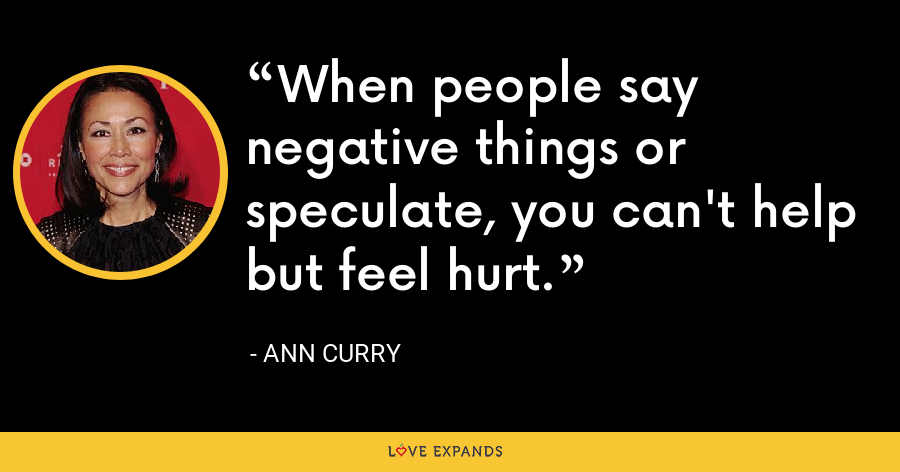When people say negative things or speculate, you can't help but feel hurt. - Ann Curry