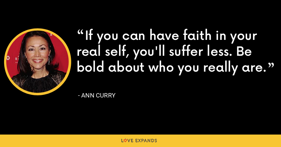 If you can have faith in your real self, you'll suffer less. Be bold about who you really are. - Ann Curry