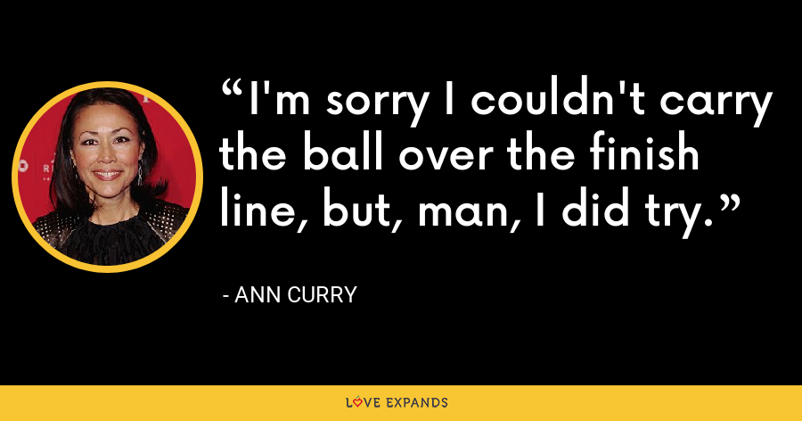 I'm sorry I couldn't carry the ball over the finish line, but, man, I did try. - Ann Curry
