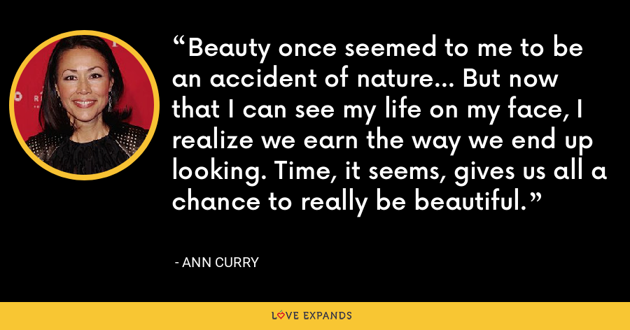 Beauty once seemed to me to be an accident of nature... But now that I can see my life on my face, I realize we earn the way we end up looking. Time, it seems, gives us all a chance to really be beautiful. - Ann Curry