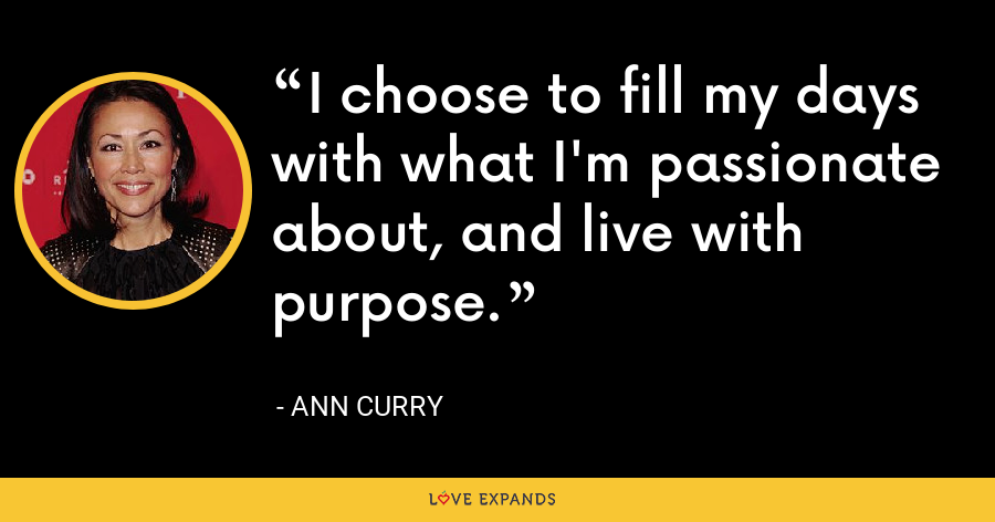 I choose to fill my days with what I'm passionate about, and live with purpose. - Ann Curry