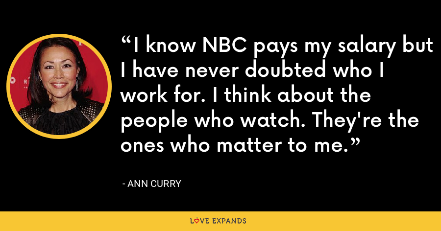 I know NBC pays my salary but I have never doubted who I work for. I think about the people who watch. They're the ones who matter to me. - Ann Curry