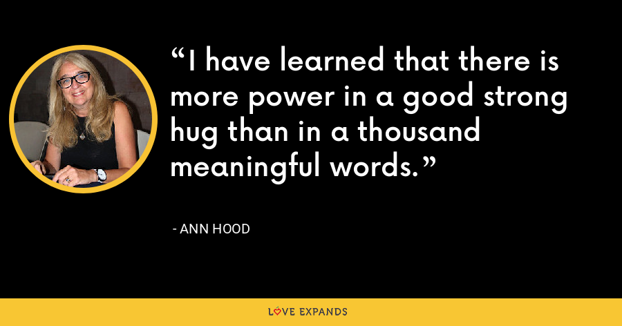 I have learned that there is more power in a good strong hug than in a thousand meaningful words. - Ann Hood