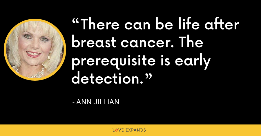 There can be life after breast cancer. The prerequisite is early detection. - Ann Jillian