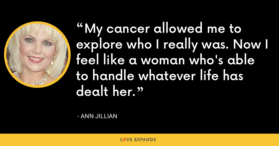 My cancer allowed me to explore who I really was. Now I feel like a woman who's able to handle whatever life has dealt her. - Ann Jillian