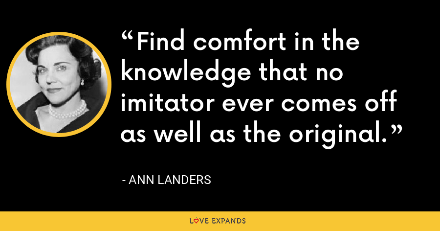 Find comfort in the knowledge that no imitator ever comes off as well as the original. - Ann Landers