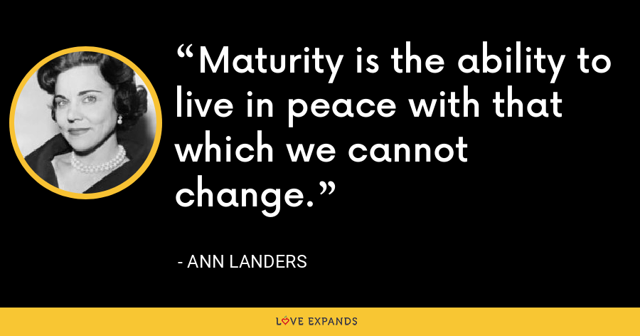 Maturity is the ability to live in peace with that which we cannot change. - Ann Landers