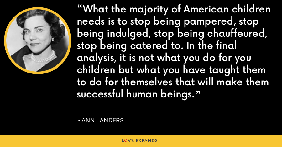What the majority of American children needs is to stop being pampered, stop being indulged, stop being chauffeured, stop being catered to. In the final analysis, it is not what you do for you  children but what you have taught them to do for themselves that will make them successful human beings. - Ann Landers