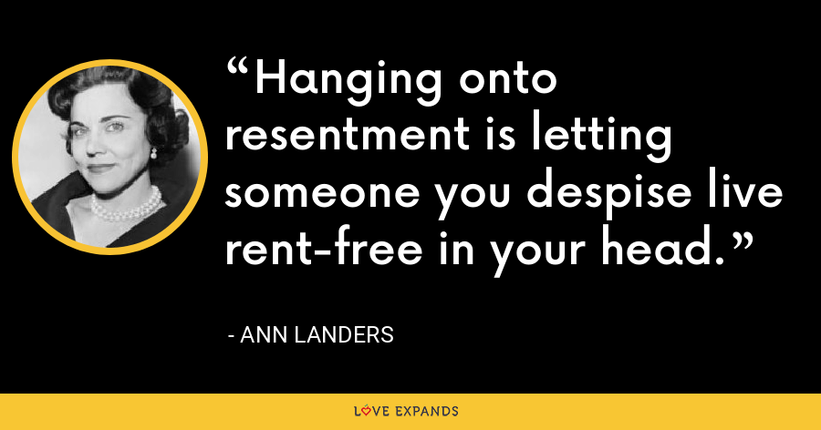 Hanging onto resentment is letting someone you despise live rent-free in your head. - Ann Landers