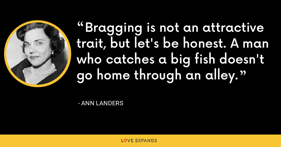 Bragging is not an attractive trait, but let's be honest. A man who catches a big fish doesn't go home through an alley. - Ann Landers