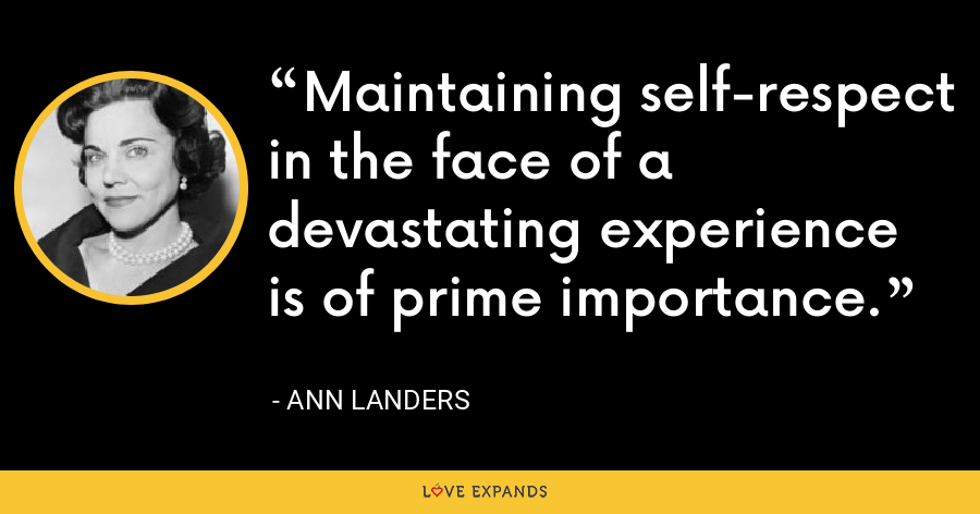 Maintaining self-respect in the face of a devastating experience is of prime importance. - Ann Landers
