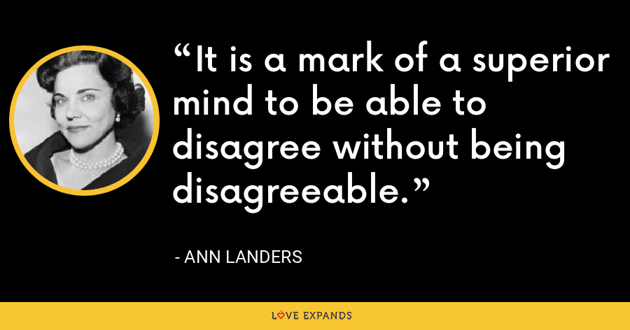 It is a mark of a superior mind to be able to disagree without being disagreeable. - Ann Landers