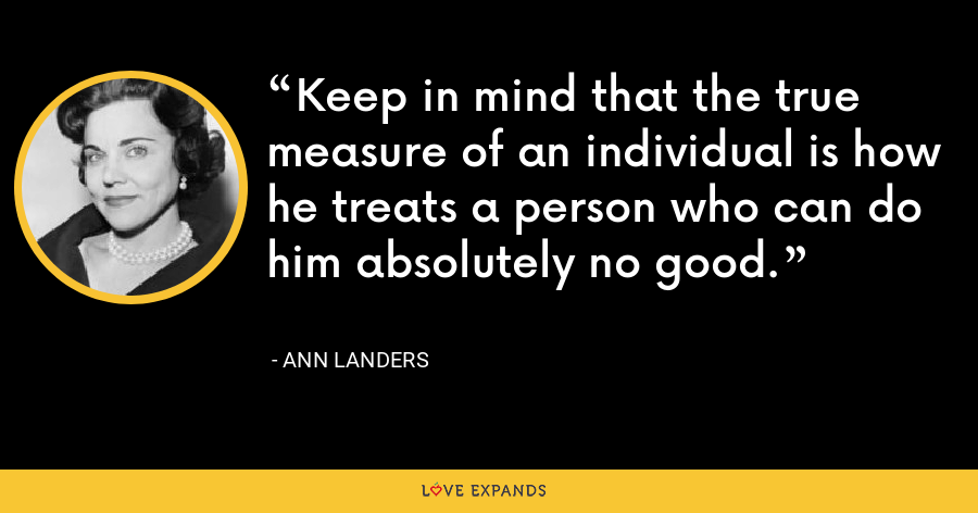 Keep in mind that the true measure of an individual is how he treats a person who can do him absolutely no good. - Ann Landers