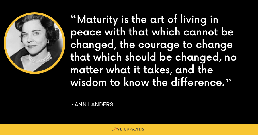 Maturity is the art of living in peace with that which cannot be changed, the courage to change that which should be changed, no matter what it takes, and the wisdom to know the difference. - Ann Landers