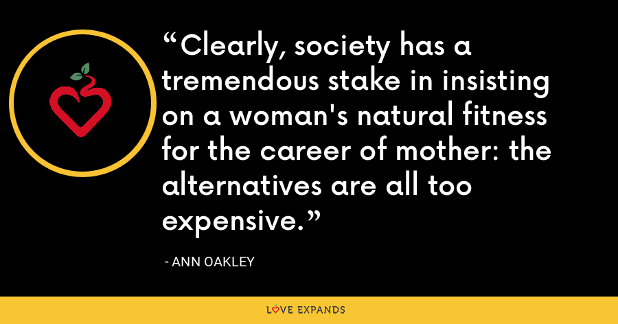 Clearly, society has a tremendous stake in insisting on a woman's natural fitness for the career of mother: the alternatives are all too expensive. - Ann Oakley