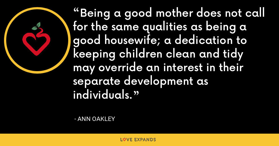 Being a good mother does not call for the same qualities as being a good housewife; a dedication to keeping children clean and tidy may override an interest in their separate development as individuals. - Ann Oakley