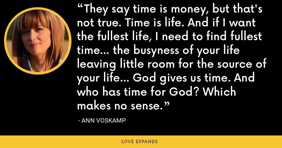 They say time is money, but that's not true. Time is life. And if I want the fullest life, I need to find fullest time... the busyness of your life leaving little room for the source of your life... God gives us time. And who has time for God? Which makes no sense. - Ann Voskamp
