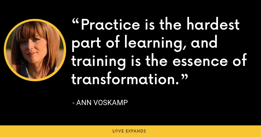 Practice is the hardest part of learning, and training is the essence of transformation. - Ann Voskamp