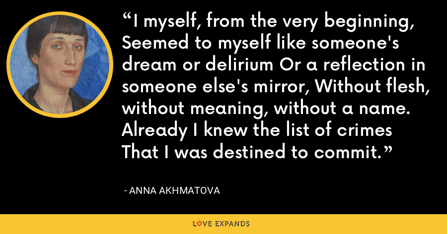 I myself, from the very beginning, Seemed to myself like someone's dream or delirium Or a reflection in someone else's mirror, Without flesh, without meaning, without a name. Already I knew the list of crimes That I was destined to commit. - Anna Akhmatova