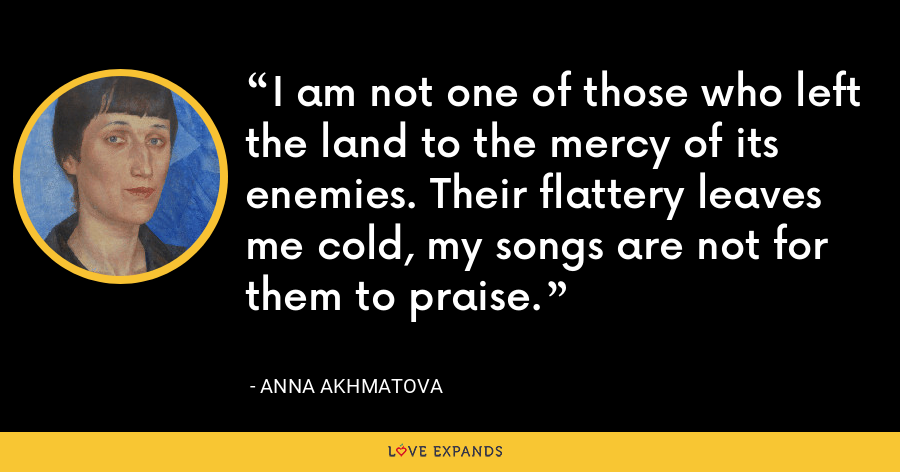 I am not one of those who left the land to the mercy of its enemies. Their flattery leaves me cold, my songs are not for them to praise. - Anna Akhmatova