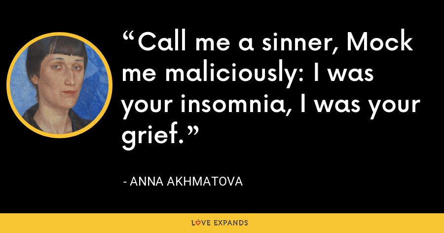 Call me a sinner, Mock me maliciously: I was your insomnia, I was your grief. - Anna Akhmatova