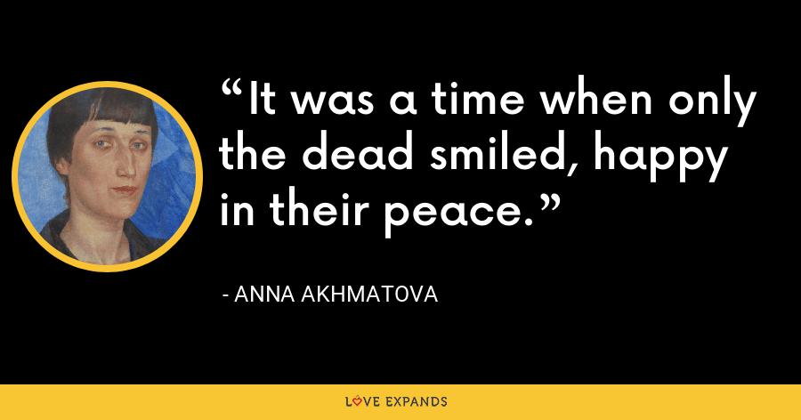 It was a time when only the dead smiled, happy in their peace. - Anna Akhmatova