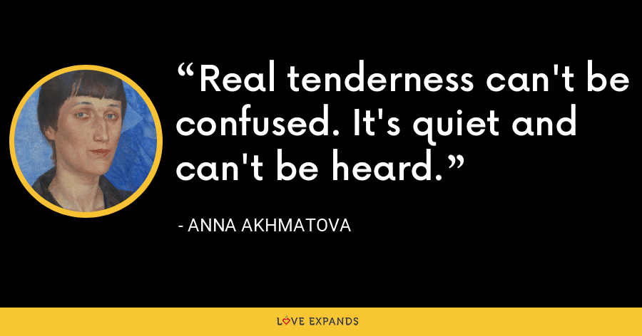 Real tenderness can't be confused. It's quiet and can't be heard. - Anna Akhmatova