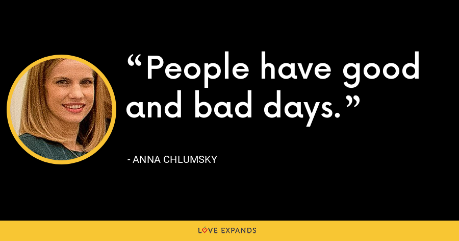 People have good and bad days. - Anna Chlumsky