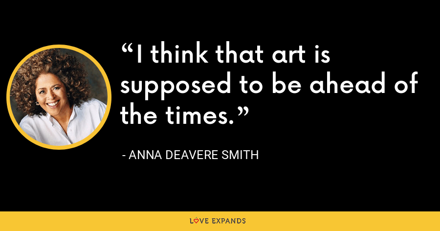 I think that art is supposed to be ahead of the times. - Anna Deavere Smith