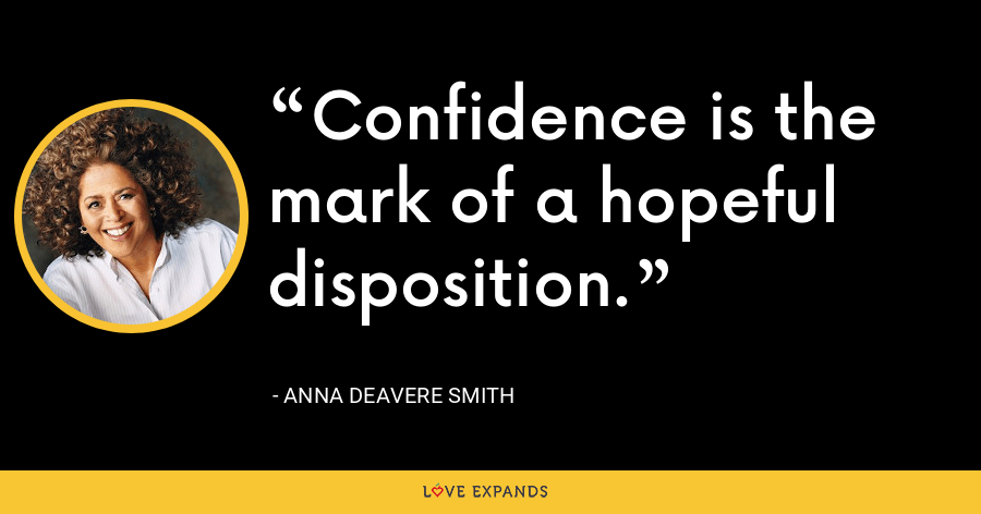 Confidence is the mark of a hopeful disposition. - Anna Deavere Smith