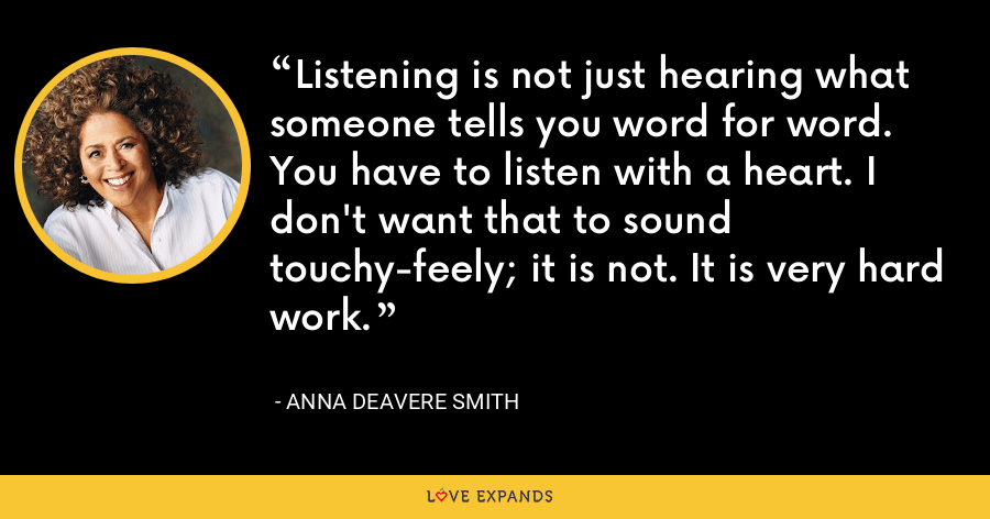 Listening is not just hearing what someone tells you word for word. You have to listen with a heart. I don't want that to sound touchy-feely; it is not. It is very hard work. - Anna Deavere Smith