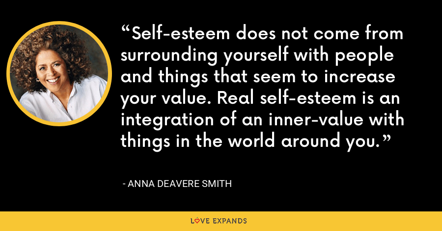 Self-esteem does not come from surrounding yourself with people and things that seem to increase your value. Real self-esteem is an integration of an inner-value with things in the world around you. - Anna Deavere Smith