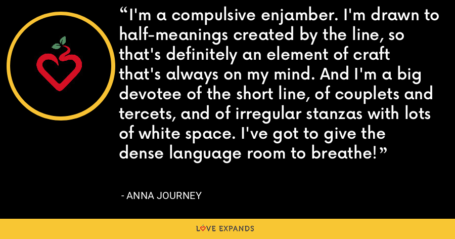 I'm a compulsive enjamber. I'm drawn to half-meanings created by the line, so that's definitely an element of craft that's always on my mind. And I'm a big devotee of the short line, of couplets and tercets, and of irregular stanzas with lots of white space. I've got to give the dense language room to breathe! - Anna Journey