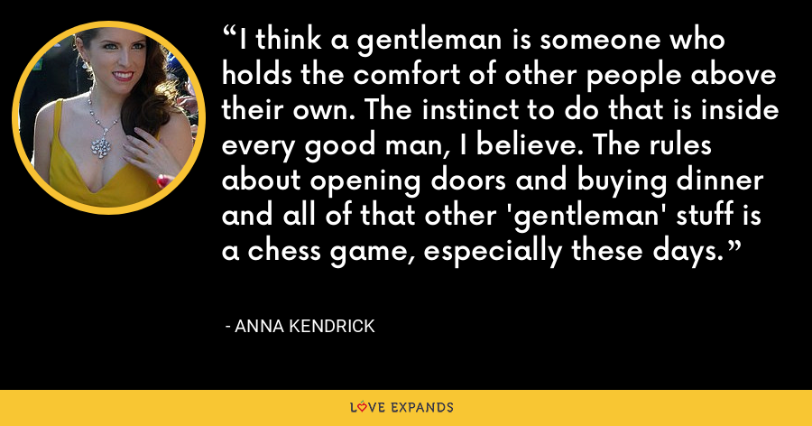 I think a gentleman is someone who holds the comfort of other people above their own. The instinct to do that is inside every good man, I believe. The rules about opening doors and buying dinner and all of that other 'gentleman' stuff is a chess game, especially these days. - Anna Kendrick
